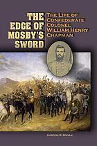 The edge of Mosby's sword : the life of Confederate Colonel William Henry Chapman