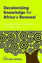 Decolonising Knowledge for Africas Renewal : Examining African Perspectives and Philosophies.