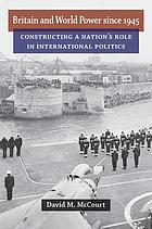 Britain and world power since 1945 : constructing a nation's role in international politics