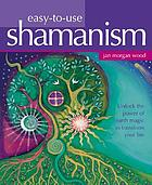 Easy-to-use shamanism : unlock the power of earth magic to transform your life