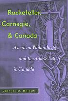 Rockefeller, Carnegie, and Canada : American philanthropy and the arts and letters in Canada