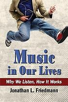 Music in our lives : why we listen, how it works