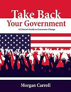 Take back your government : a citizen's guide to grassroots change