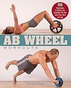 Ab wheel workouts : 50 exercises to stretch and strengthen your abs, core, arms, back and legs