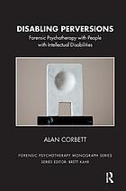 Disabling perversions : forensic psychotherapy with people with intellectual disabilities
