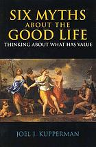 Six myths about the good life : thinking about what has value