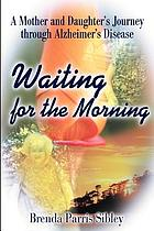 Waiting for the morning : a mother and daughter's journey through Alzheimer's disease