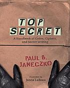 Top secret : a handbook of codes, ciphers, and secret writing