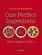 One perfect ingredient, three ways to cook it : over 150 delicious recipes for everyday food