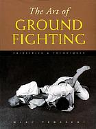 The art of ground fighting : principles & techniques
