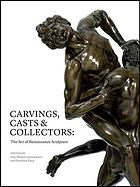 Carvings, casts & collectors : the art of Renaissance sculpture