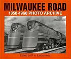 Milwaukee Road 1850 through 1960 photo archive : photographs from the State Historical Society of Wisconsin