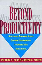 Beyond productivity : how leading companies achieve superior performance by leveraging their human capital