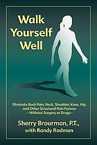 Walk yourself well : eliminate back, neck, shoulder, knee, hip, and other structural pain forever--without surgery or drugs