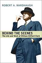 Behind the scenes : the life and work of William Clifford Clark