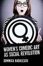 Women's comedic art as social revolution : five performers and the lessons of their subversive humor