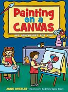 Painting on a canvas : art adventures for kids