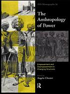 The anthropology of power : empowerment and disempowerment in changing structures