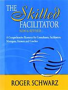 The skilled facilitator : a comprehensive resource for consultants, facilitators, managers, trainers, and coaches