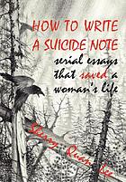 How to write a suicide note : serial essays that saved a woman's life