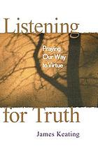 Listening for truth : praying our way to virtue