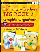 The elementary teacher's big book of graphic organizers : 100+ ready-to-use organizers that help kids learn language arts, science, social studies, and more!