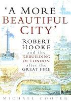 A more beautiful city : Robert Hooke and the rebuilding of London after the great fire
