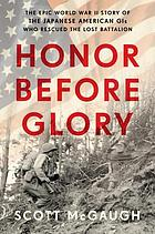 Honor before glory : the epic World War II story of the Japanese American GIs who rescued the Lost Battalion