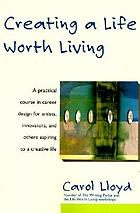 Creating a life worth living : a practical course in career design for aspiring writers, artists, filmmakers, musicians, and others who want to make a living from their creative work
