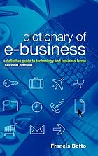 Dictionary of e-business : a definitive guide to technology and business terms