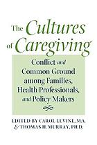 The cultures of caregiving : conflict and common ground among families, health professionals, and policy makers