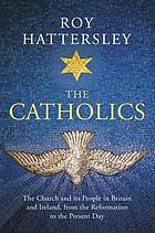 The Catholics : the Church and its people in Britain and Ireland, from the Reformation to the present day