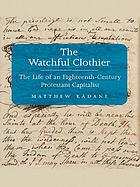 The watchful clothier : the life of an Eighteenth-Century Protestant Capitalist