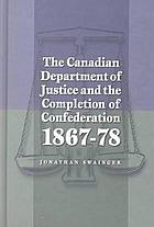 The Canadian Department of Justice and the completion of confederation, 1867-78