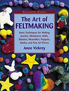 The art of feltmaking : basic techniques for making jewelry, miniatures, dolls, buttons, wearables, puppets, masks, and fine art pieces