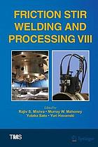 Friction stir welding and processing VIII : proceedings of a symposium sponsored by the Shaping and Forming Committee of the Materials Processing & Manufacturing Division of TMS (The Minerals, Metals & Materials Society) held during TMS 2015, 144th Annual Meeting & Exhibition, March 15-19, 2015, Walt Disney World, Orlando, Florida, USA