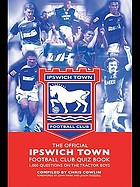 The official Ipswich Town Football Club quiz book : 1,000 questions on the Tractor Boys.