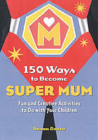 150 ways to become Super Mum : fun and creative activities to do with your children