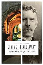 Giving it all away : the story of William W. Cook & his Michigan Law Quadrangle