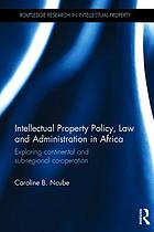 Intellectual property policy, law and administration in Africa : exploring continental and sub-regional co-operation