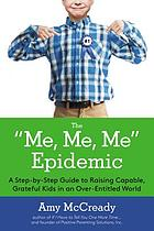 The me, me, me epidemic : a step-by-step guide to raising capable, grateful kids in an over-entitled world