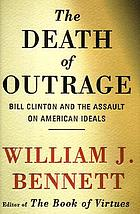 The death of outrage : Bill Clinton and the assault on American ideals