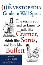 The (I) investopedia guide to Wall speak : the terms you need to know to talk like Cramer, think like Soros, and buy like Buffett