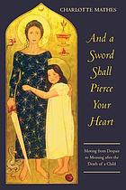 And a sword shall pierce your heart : moving from despair to meaning after the death of a child