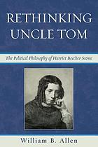 Rethinking Uncle Tom : the political philosophy of Harriet Beecher Stowe