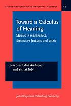 Toward a calculus of meaning : studies in markedness, distinctive features and deixis