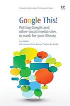 Google this! : putting Google and other social media sites to work for your library