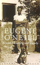 Eugene O'Neill : beyond mourning and tragedy