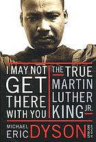 I may not get there with you : the true Martin Luther King, Jr