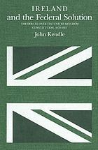 Ireland and the federal solution : the debate over the United Kingdom constitution, 1870-1921